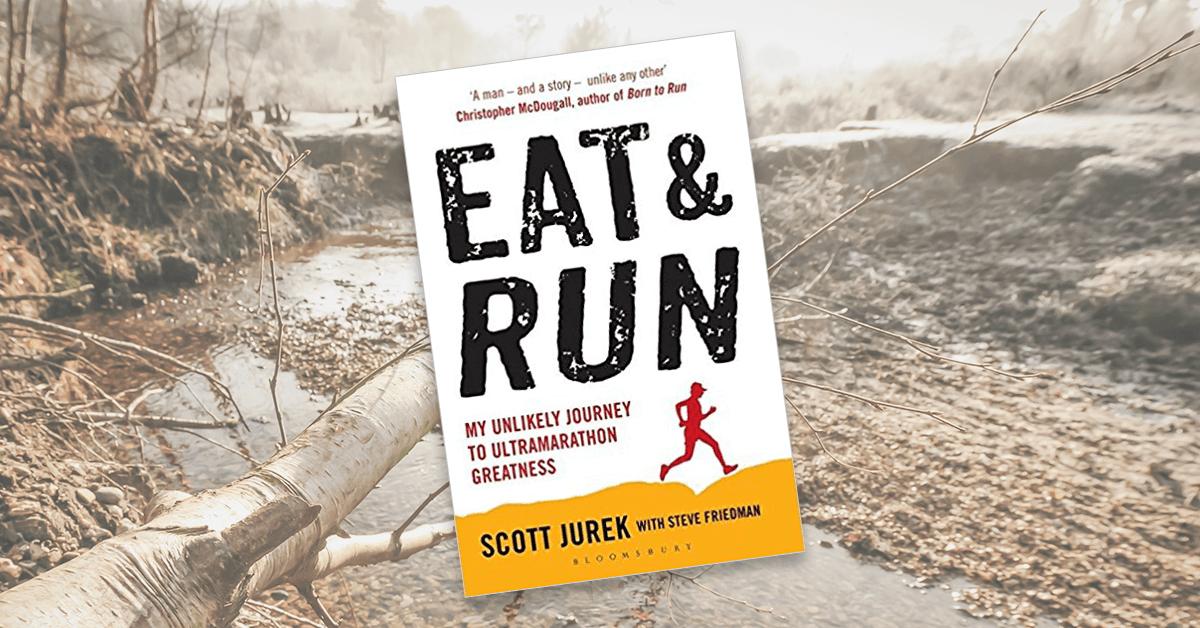 Eat and Run: My Unlikely Journey to Ultramarathon Greatness by Scott Jurek